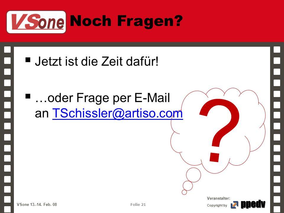 VS one Veranstalter: VSone 13.-14. Feb. 08 Folie 21 Copyright by Noch Fragen? ? Jetzt ist die Zeit dafür! …oder Frage per E-Mail an TSchissler@artiso.