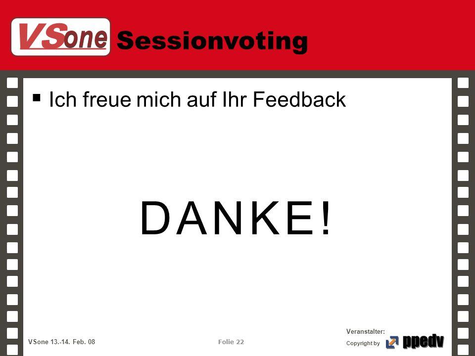 VS one Veranstalter: VSone 13.-14. Feb. 08 Folie 22 Copyright by Sessionvoting Ich freue mich auf Ihr Feedback DANKE!