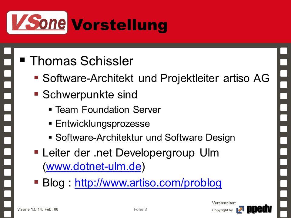 VS one Veranstalter: VSone 13.-14. Feb. 08 Folie 3 Copyright by Vorstellung Thomas Schissler Software-Architekt und Projektleiter artiso AG Schwerpunk
