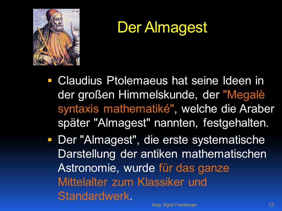 Mag. Sigrid Freinberger 12 Der Almagest Claudius Ptolemaeus hat seine Ideen in der großen Himmelskunde, der