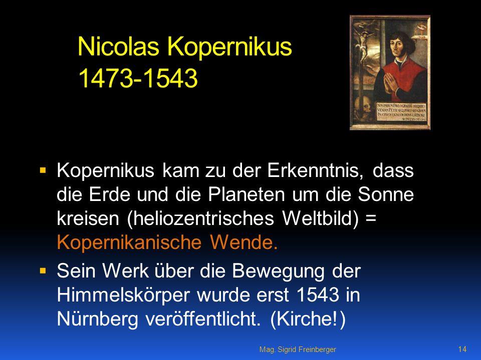 Mag. Sigrid Freinberger 14 Nicolas Kopernikus 1473-1543 Kopernikus kam zu der Erkenntnis, dass die Erde und die Planeten um die Sonne kreisen (helioze
