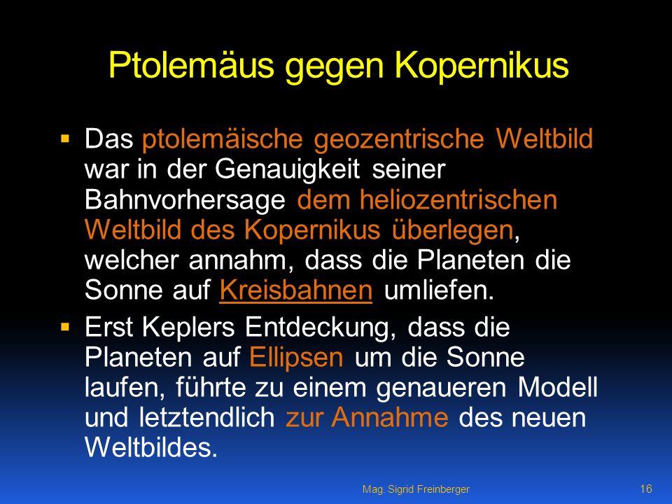 Mag. Sigrid Freinberger 16 Ptolemäus gegen Kopernikus Das ptolemäische geozentrische Weltbild war in der Genauigkeit seiner Bahnvorhersage dem helioze