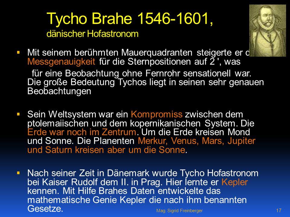 Mag. Sigrid Freinberger 17 Tycho Brahe 1546-1601, dänischer Hofastronom Mit seinem berühmten Mauerquadranten steigerte er die Messgenauigkeit für die