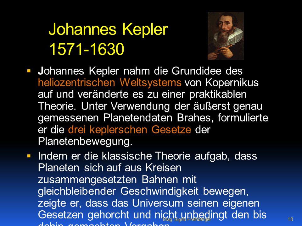 Mag. Sigrid Freinberger 18 Johannes Kepler 1571-1630 Johannes Kepler nahm die Grundidee des heliozentrischen Weltsystems von Kopernikus auf und veränd