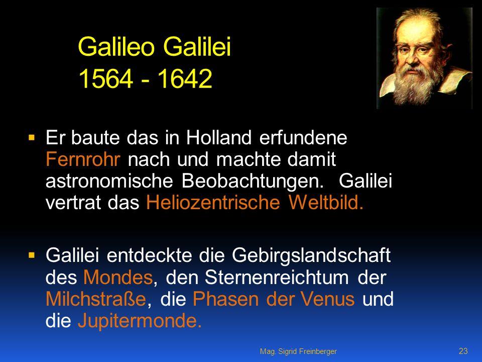 Mag. Sigrid Freinberger 23 Galileo Galilei 1564 - 1642 Er baute das in Holland erfundene Fernrohr nach und machte damit astronomische Beobachtungen. G