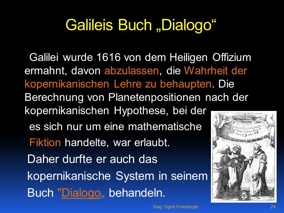 Mag. Sigrid Freinberger 24 Galileis Buch Dialogo Galilei wurde 1616 von dem Heiligen Offizium ermahnt, davon abzulassen, die Wahrheit der kopernikanis