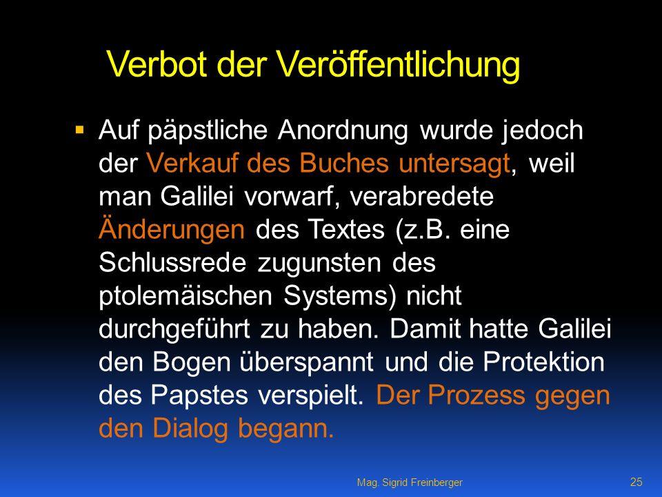 Mag. Sigrid Freinberger 25 Verbot der Veröffentlichung Auf päpstliche Anordnung wurde jedoch der Verkauf des Buches untersagt, weil man Galilei vorwar