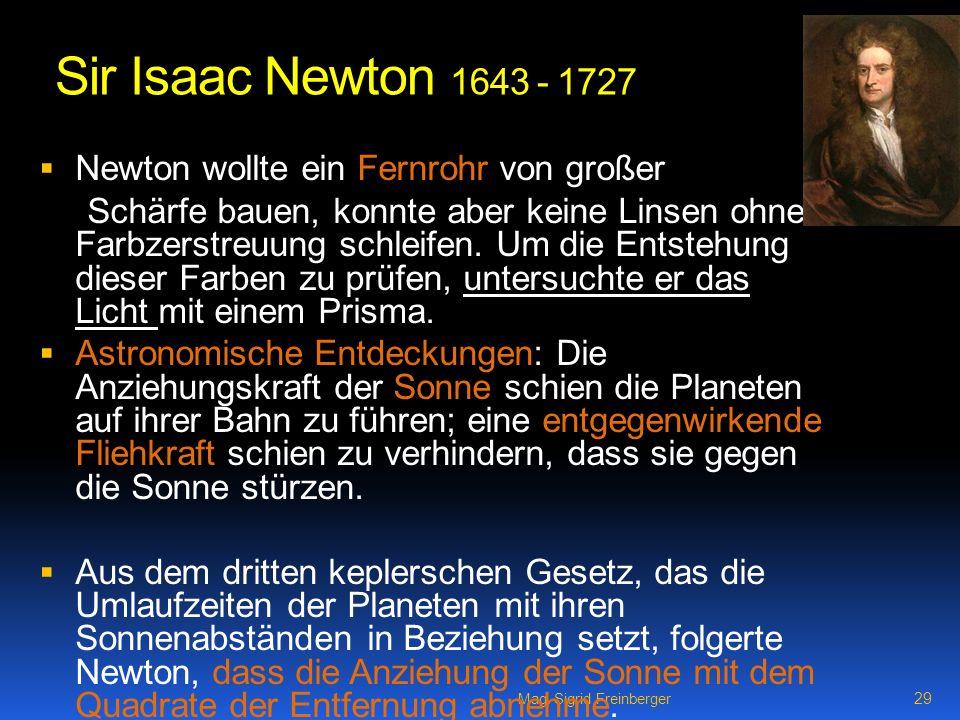 Mag. Sigrid Freinberger 29 Sir Isaac Newton 1643 - 1727 Newton wollte ein Fernrohr von großer Schärfe bauen, konnte aber keine Linsen ohne Farbzerstre