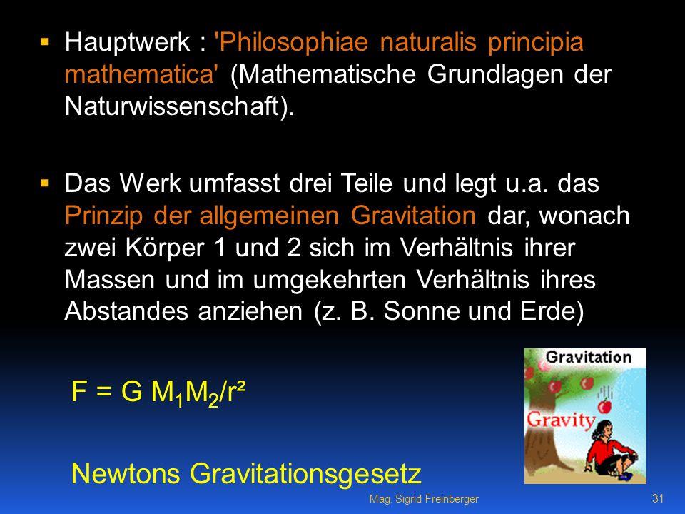 Mag. Sigrid Freinberger 31 Hauptwerk : 'Philosophiae naturalis principia mathematica' (Mathematische Grundlagen der Naturwissenschaft). Das Werk umfas