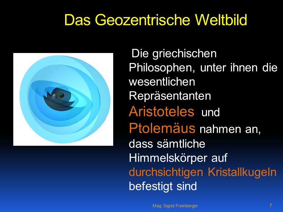 Mag. Sigrid Freinberger 7 Das Geozentrische Weltbild Die griechischen Philosophen, unter ihnen die wesentlichen Repräsentanten Aristoteles und Ptolemä