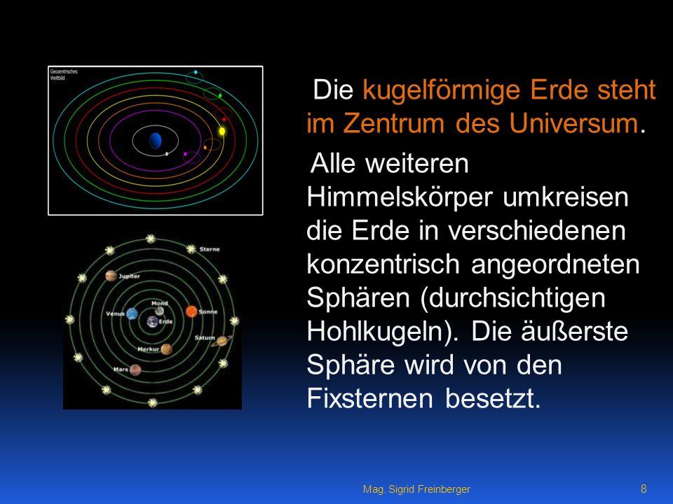 Mag.Sigrid Freinberger 8 Die kugelförmige Erde steht im Zentrum des Universum.