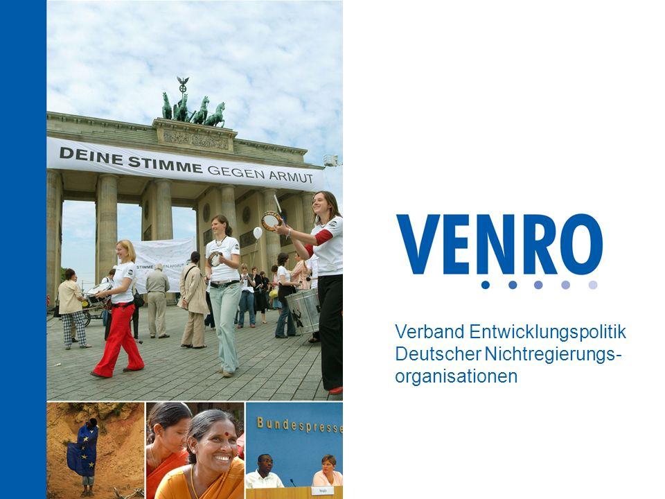 www.venro.org VENRO ist der Dachverband der entwicklungspolitischen Nichtregierungsorganisationen (NRO) in Deutschland Gründungsjahr 1995: 57 Mitglieder Zurzeit hat der Verband 118 Mitglieder Die Mitglieder kommen aus der Entwicklungs- zusammenarbeit, Humanitären Hilfe, Bildungs-, Öffentlichkeits- und Lobbyarbeit Wer ist VENRO?