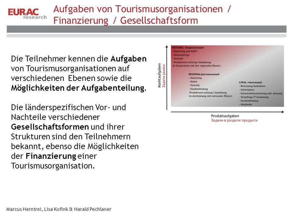 Marcus Herntrei, Lisa Kofink & Harald Pechlaner Aufgaben von Tourismusorganisationen / Finanzierung / Gesellschaftsform Die Teilnehmer kennen die Aufgaben von Tourismusorganisationen auf verschiedenen Ebenen sowie die Möglichkeiten der Aufgabenteilung.