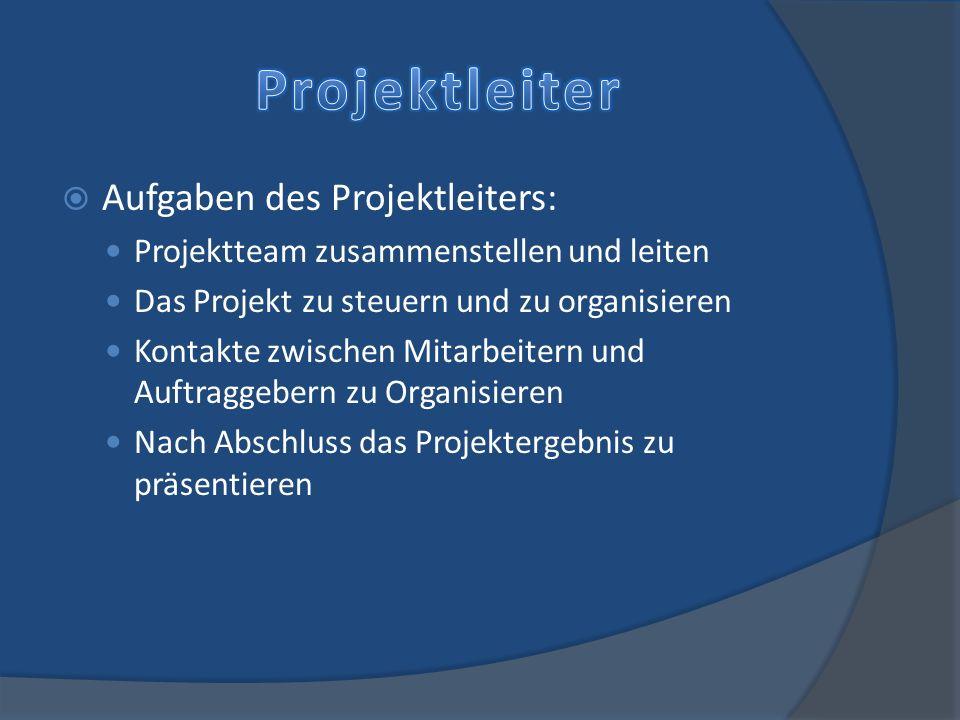 Aufgaben des Projektleiters: Projektteam zusammenstellen und leiten Das Projekt zu steuern und zu organisieren Kontakte zwischen Mitarbeitern und Auft
