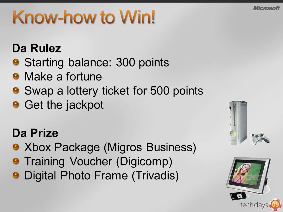 Da Rulez Starting balance: 300 points Make a fortune Swap a lottery ticket for 500 points Get the jackpot Da Prize Xbox Package (Migros Business) Training Voucher (Digicomp) Digital Photo Frame (Trivadis)