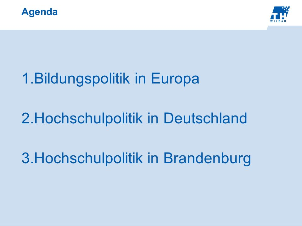 Agenda 1.Bildungspolitik in Europa 2.Hochschulpolitik in Deutschland 3.Hochschulpolitik in Brandenburg