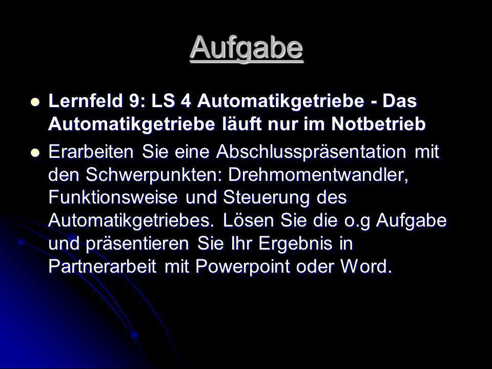 Aufgabe Lernfeld 9: LS 4 Automatikgetriebe - Das Automatikgetriebe läuft nur im Notbetrieb Lernfeld 9: LS 4 Automatikgetriebe - Das Automatikgetriebe läuft nur im Notbetrieb Erarbeiten Sie eine Abschlusspräsentation mit den Schwerpunkten: Drehmomentwandler, Funktionsweise und Steuerung des Automatikgetriebes.