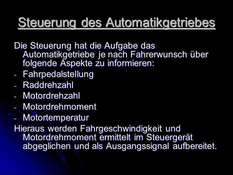 Steuerung des Automatikgetriebes Die Steuerung hat die Aufgabe das Automatikgetriebe je nach Fahrerwunsch über folgende Aspekte zu informieren: - Fahrpedalstellung - Raddrehzahl - Motordrehzahl - Motordrehmoment - Motortemperatur Hieraus werden Fahrgeschwindigkeit und Motordrehmoment ermittelt im Steuergerät abgeglichen und als Ausgangssignal aufbereitet.
