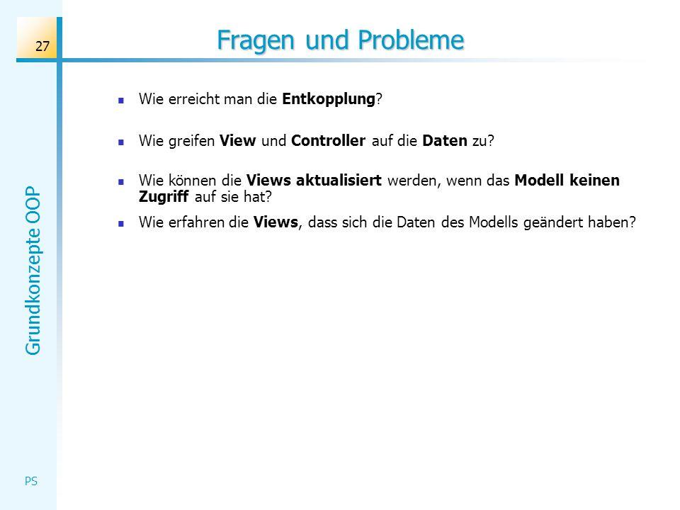 Grundkonzepte OOP PS 27 Fragen und Probleme Wie erreicht man die Entkopplung? Wie greifen View und Controller auf die Daten zu? Wie können die Views a