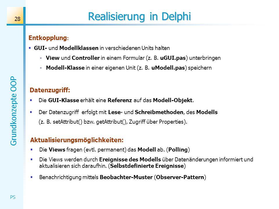 Grundkonzepte OOP PS 28 Realisierung in Delphi Aktualisierungsmöglichkeiten: Die Views fragen (evtl. permanent) das Modell ab. (Polling) Die Views wer