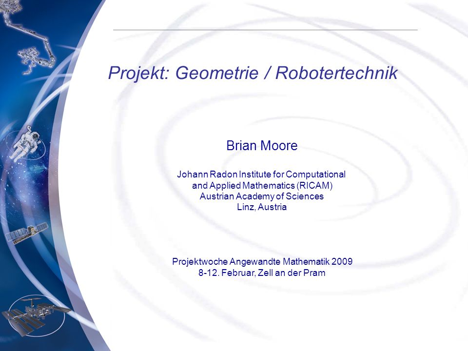 Projekt: Geometrie / Robotertechnik Brian Moore Johann Radon Institute for Computational and Applied Mathematics (RICAM) Austrian Academy of Sciences