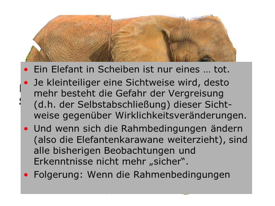 Einen Elefanten kann man nur in Scheiben essen! (Volksweisheit) Ein Elefant in Scheiben ist nur eines … tot. Je kleinteiliger eine Sichtweise wird, de