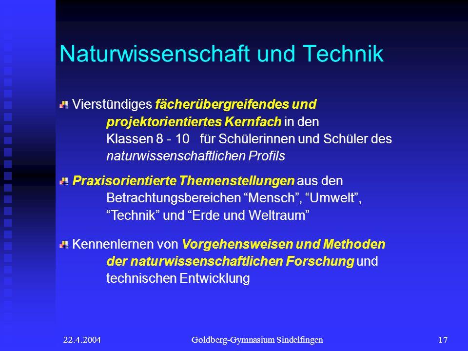 22.4.2004Goldberg-Gymnasium Sindelfingen17 Naturwissenschaft und Technik Vierstündiges fächerübergreifendes und projektorientiertes Kernfach in den Kl