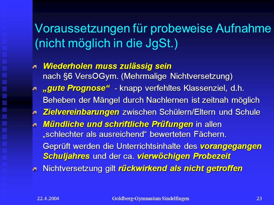 22.4.2004Goldberg-Gymnasium Sindelfingen23 Voraussetzungen für probeweise Aufnahme (nicht möglich in die JgSt.) Wiederholen muss zulässig sein nach §6 VersOGym.