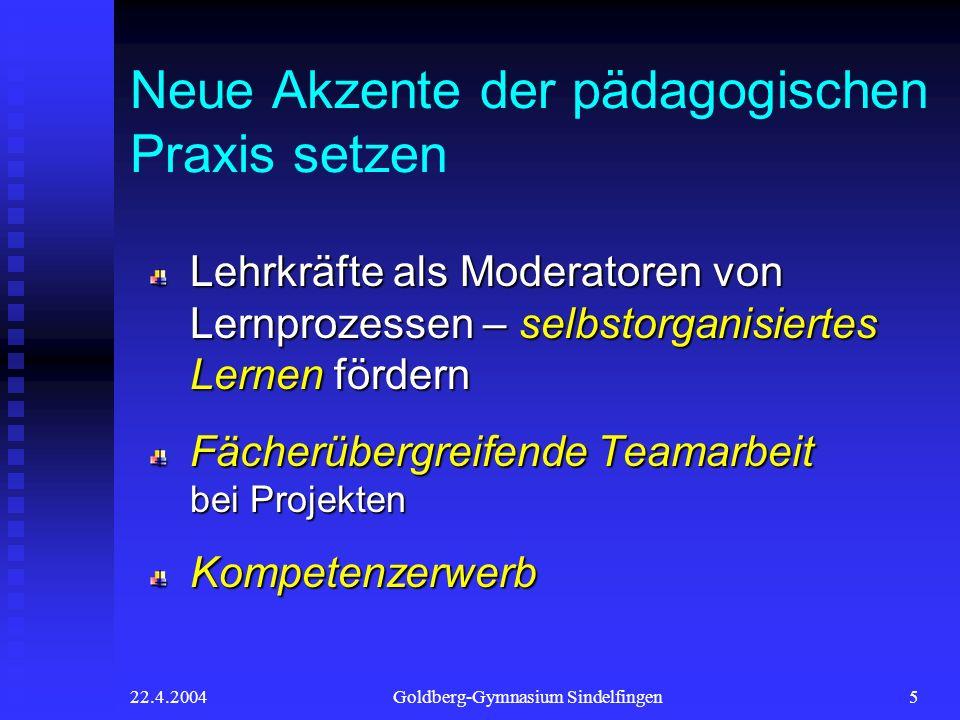 22.4.2004Goldberg-Gymnasium Sindelfingen5 Neue Akzente der pädagogischen Praxis setzen Lehrkräfte als Moderatoren von Lernprozessen – selbstorganisier