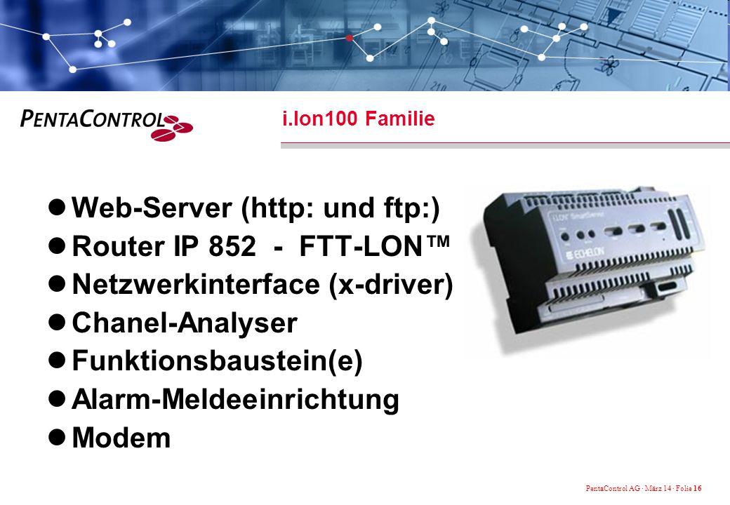 PentaControl AG · März 14 · Folie 16 i.lon100 Familie Web-Server (http: und ftp:) Router IP 852 - FTT-LON Netzwerkinterface (x-driver) Chanel-Analyser Funktionsbaustein(e) Alarm-Meldeeinrichtung Modem