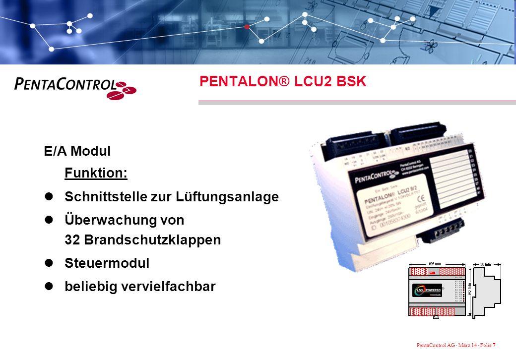 PentaControl AG · März 14 · Folie 7 PENTALON® LCU2 BSK E/A Modul Funktion: Schnittstelle zur Lüftungsanlage Überwachung von 32 Brandschutzklappen Steuermodul beliebig vervielfachbar