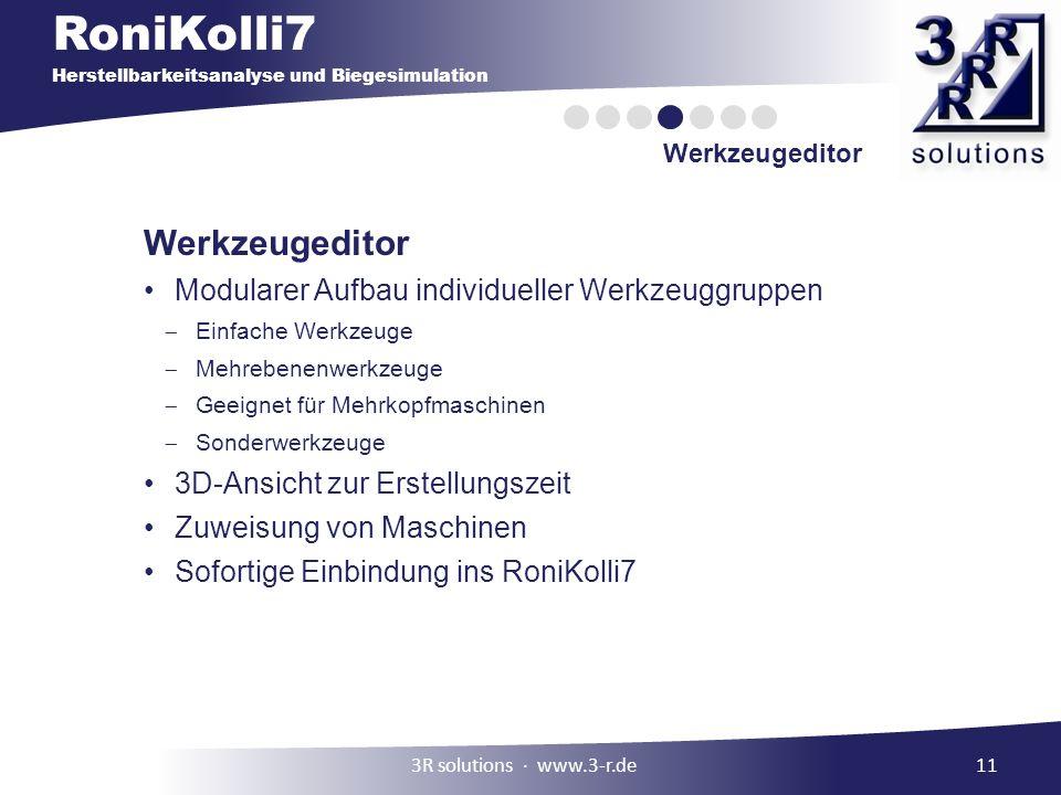RoniKolli7 Herstellbarkeitsanalyse und Biegesimulation Werkzeugeditor 11 Werkzeugeditor Modularer Aufbau individueller Werkzeuggruppen Einfache Werkzeuge Mehrebenenwerkzeuge Geeignet für Mehrkopfmaschinen Sonderwerkzeuge 3D-Ansicht zur Erstellungszeit Zuweisung von Maschinen Sofortige Einbindung ins RoniKolli7 3R solutions www.3-r.de