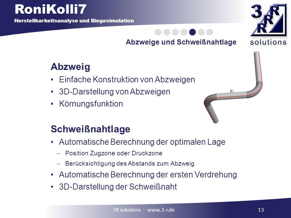 RoniKolli7 Herstellbarkeitsanalyse und Biegesimulation Abzweige und Schweißnahtlage 3R solutions www.3-r.de13 Abzweig Einfache Konstruktion von Abzweigen 3D-Darstellung von Abzweigen Körnungsfunktion Schweißnahtlage Automatische Berechnung der optimalen Lage Position Zugzone oder Druckzone Berücksichtigung des Abstands zum Abzweig Automatische Berechnung der ersten Verdrehung 3D-Darstellung der Schweißnaht