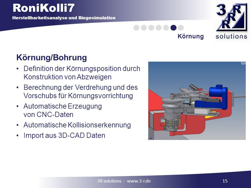 RoniKolli7 Herstellbarkeitsanalyse und Biegesimulation Körnung 3R solutions www.3-r.de15 Körnung/Bohrung Definition der Körnungsposition durch Konstruktion von Abzweigen Berechnung der Verdrehung und des Vorschubs für Körnungsvorrichtung Automatische Erzeugung von CNC-Daten Automatische Kollisionserkennung Import aus 3D-CAD Daten