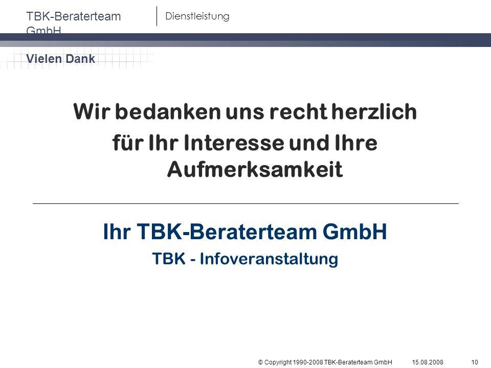 © Copyright 1990-2008 TBK-Beraterteam GmbH TBK-Beraterteam GmbH 15.08.200810 Dienstleistung Wir bedanken uns recht herzlich für Ihr Interesse und Ihre