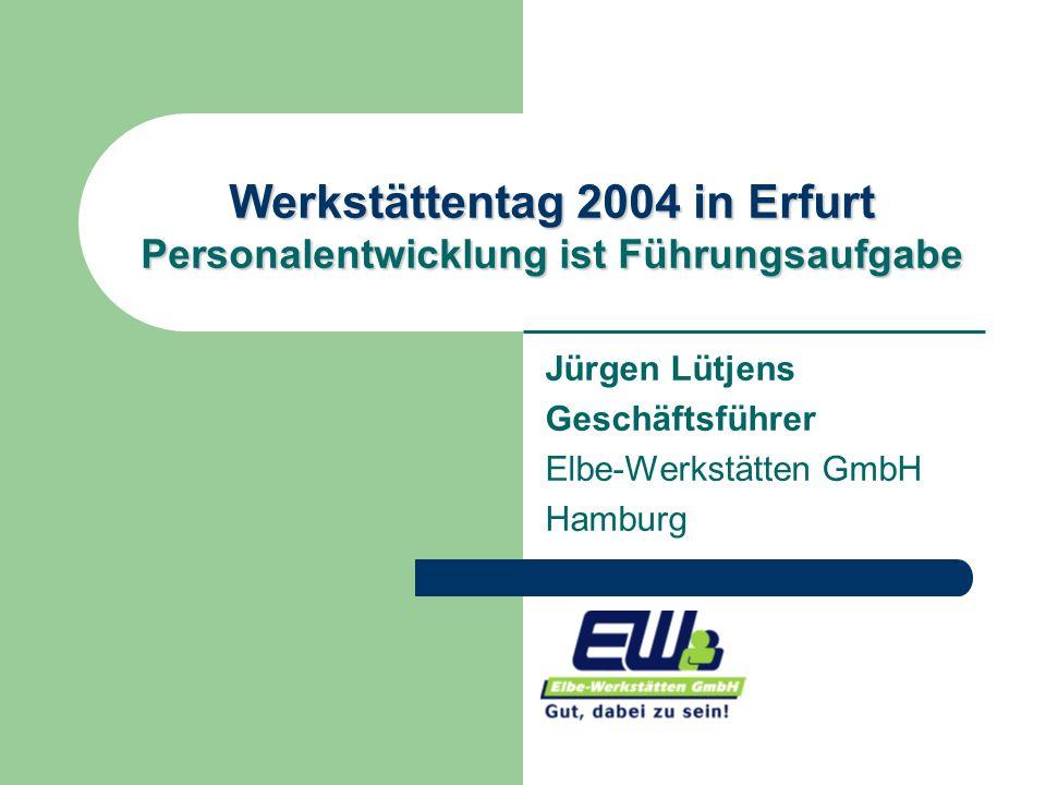 Werkstättentag 2004 in Erfurt Personalentwicklung ist Führungsaufgabe Jürgen Lütjens Geschäftsführer Elbe-Werkstätten GmbH Hamburg
