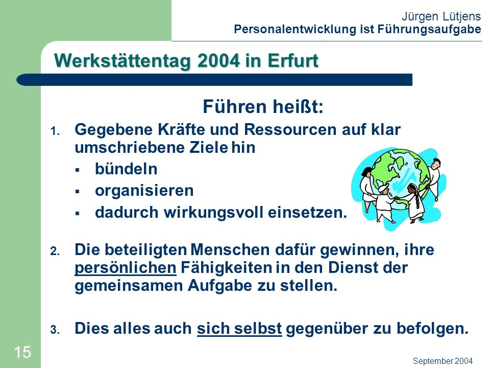 Jürgen Lütjens Personalentwicklung ist Führungsaufgabe September 2004 Werkstättentag 2004 in Erfurt Führen heißt: 1. Gegebene Kräfte und Ressourcen au