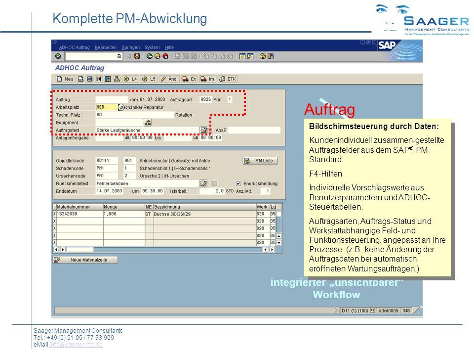 Auftrag Benutzer-Felder Meldung Rückmeldung Material-Buchung integrierter unsichtbarer Workflow Komplette PM-Abwicklung Saager Management Consultants Tel.: +49 (0) 51 05 / 77 33 909 eMail info@saager-mc.deinfo@saager-mc.de Bildschirmsteuerung durch Daten: Kundenindividuell zusammen-gestellte Auftragsfelder aus dem SAP -PM- Standard F4-Hilfen Individuelle Vorschlagswerte aus Benutzerparametern und ADHOC- Steuertabellen.