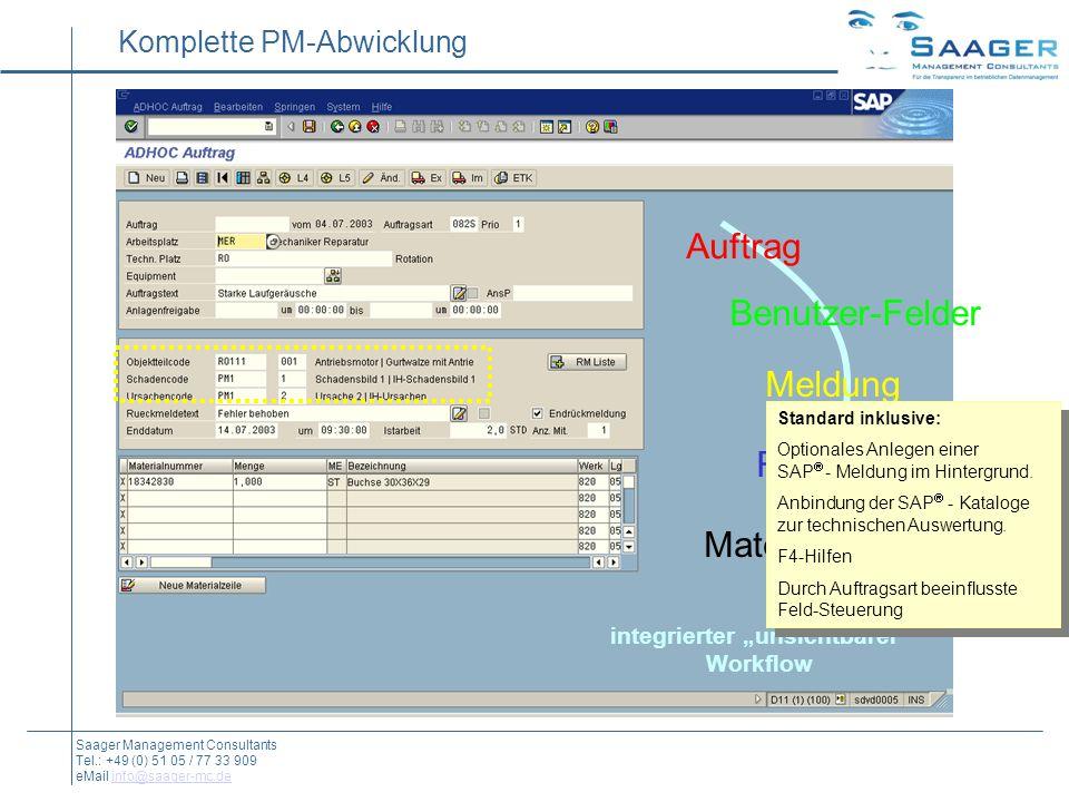 Auftrag Benutzer-Felder Meldung Rückmeldung Material-Buchung integrierter unsichtbarer Workflow Komplette PM-Abwicklung Saager Management Consultants Tel.: +49 (0) 51 05 / 77 33 909 eMail info@saager-mc.deinfo@saager-mc.de Standard inklusive: Optionales Anlegen einer SAP - Meldung im Hintergrund.