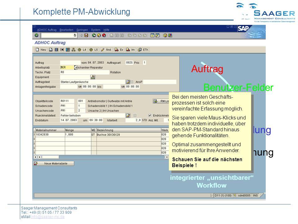 Auftrag Benutzer-Felder Meldung Rückmeldung Material-Buchung integrierter unsichtbarer Workflow Komplette PM-Abwicklung Saager Management Consultants Tel.: +49 (0) 51 05 / 77 33 909 eMail info@saager-mc.deinfo@saager-mc.de Bei den meisten Geschäfts- prozessen ist solch eine vereinfachte Erfassung möglich.
