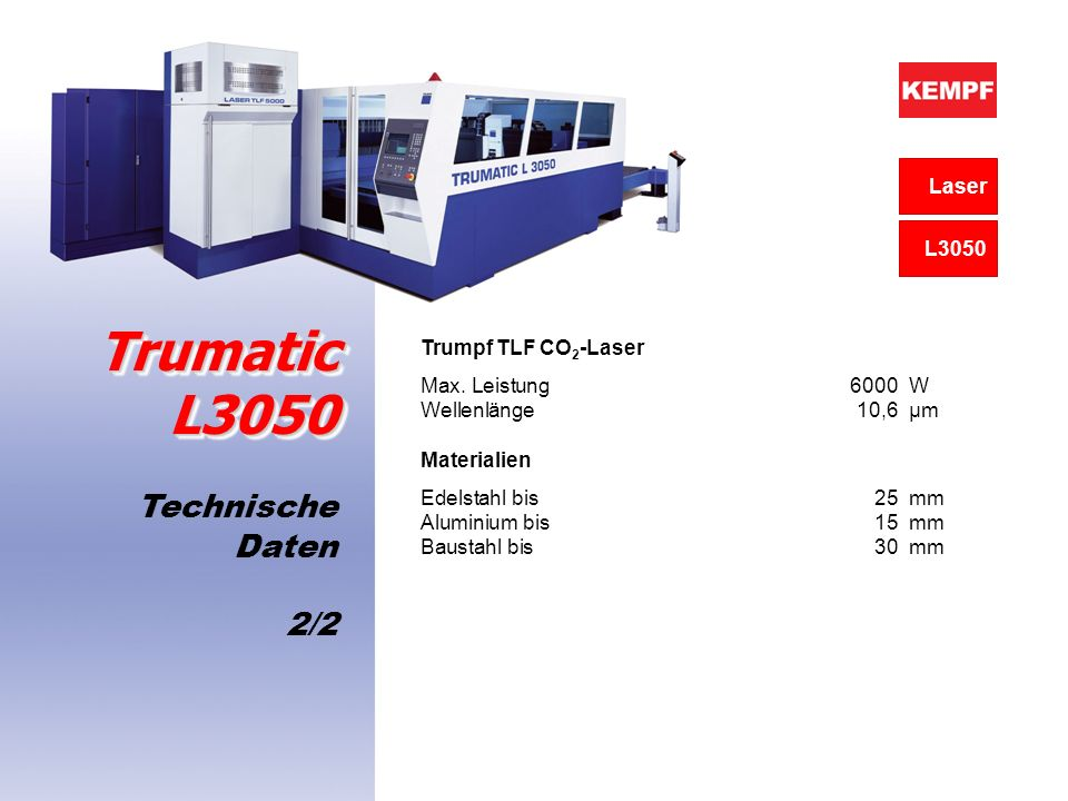Technische Daten 2/2 Trumatic L3050 Trumpf TLF CO 2 -Laser Max. Leistung 6000W Wellenlänge 10,6 μm Materialien Edelstahl bis 25mm Aluminium bis15mm Ba