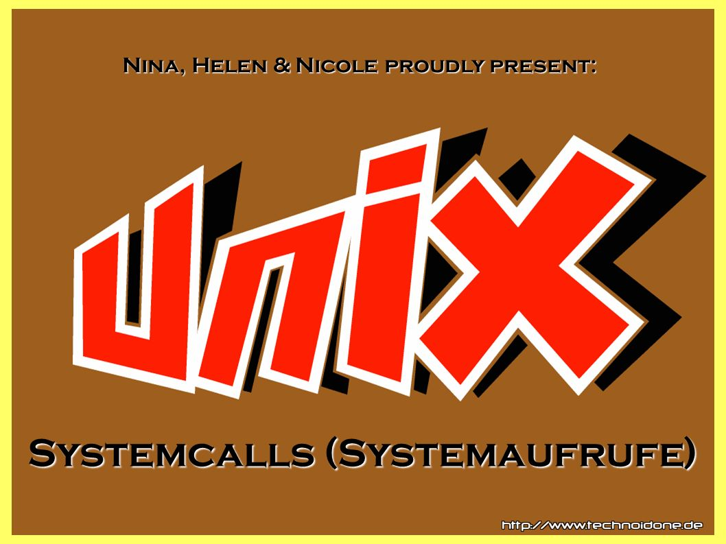 Systemcalls (Systemaufrufe) Nina, Helen & Nicole proudly present:
