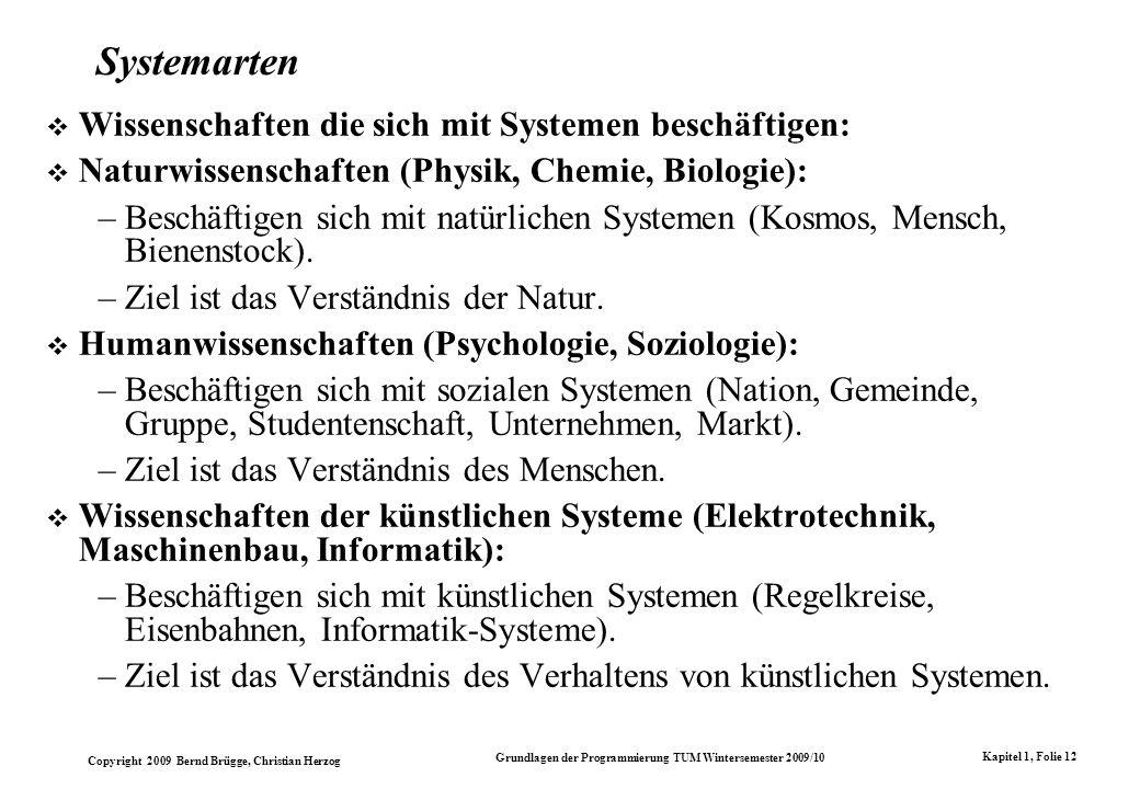Copyright 2009 Bernd Brügge, Christian Herzog Grundlagen der Programmierung TUM Wintersemester 2009/10 Kapitel 1, Folie 12 Systemarten Wissenschaften die sich mit Systemen beschäftigen: Naturwissenschaften (Physik, Chemie, Biologie): –Beschäftigen sich mit natürlichen Systemen (Kosmos, Mensch, Bienenstock).