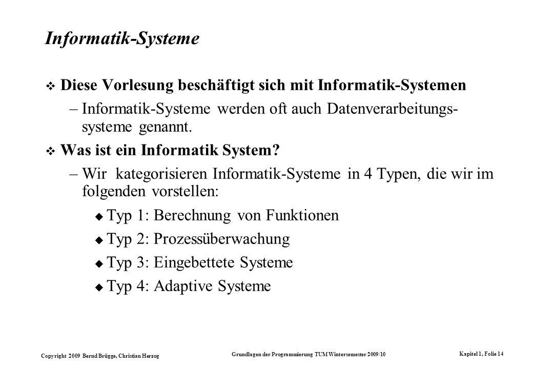 Copyright 2009 Bernd Brügge, Christian Herzog Grundlagen der Programmierung TUM Wintersemester 2009/10 Kapitel 1, Folie 14 Informatik-Systeme Diese Vorlesung beschäftigt sich mit Informatik-Systemen –Informatik-Systeme werden oft auch Datenverarbeitungs- systeme genannt.