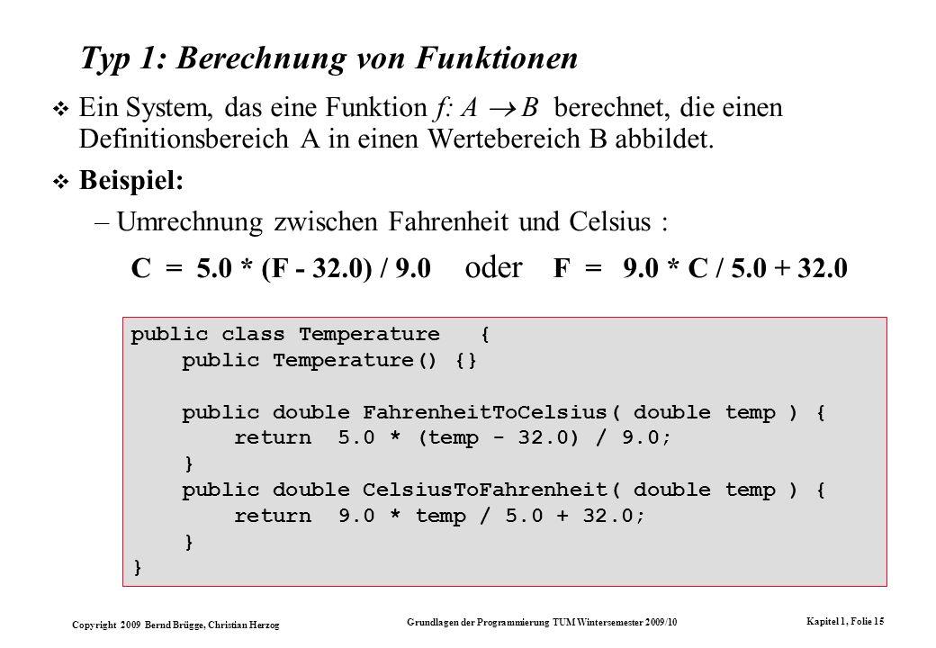 Copyright 2009 Bernd Brügge, Christian Herzog Grundlagen der Programmierung TUM Wintersemester 2009/10 Kapitel 1, Folie 15 Typ 1: Berechnung von Funktionen Ein System, das eine Funktion f: A B berechnet, die einen Definitionsbereich A in einen Wertebereich B abbildet.