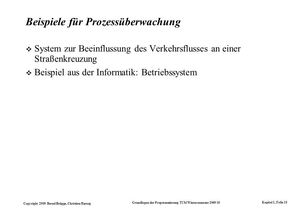 Copyright 2009 Bernd Brügge, Christian Herzog Grundlagen der Programmierung TUM Wintersemester 2009/10 Kapitel 1, Folie 18 Beispiele für Prozessüberwachung System zur Beeinflussung des Verkehrsflusses an einer Straßenkreuzung Beispiel aus der Informatik: Betriebssystem