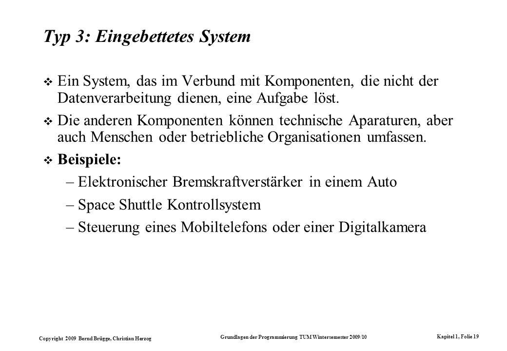 Copyright 2009 Bernd Brügge, Christian Herzog Grundlagen der Programmierung TUM Wintersemester 2009/10 Kapitel 1, Folie 19 Typ 3: Eingebettetes System Ein System, das im Verbund mit Komponenten, die nicht der Datenverarbeitung dienen, eine Aufgabe löst.