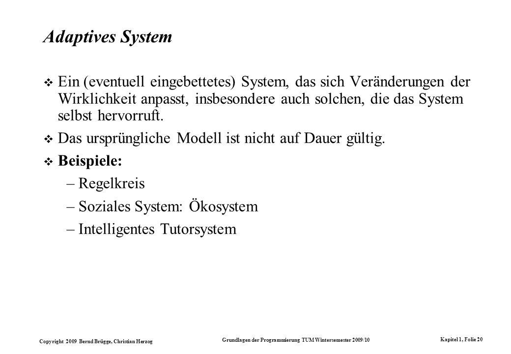 Copyright 2009 Bernd Brügge, Christian Herzog Grundlagen der Programmierung TUM Wintersemester 2009/10 Kapitel 1, Folie 20 Adaptives System Ein (eventuell eingebettetes) System, das sich Veränderungen der Wirklichkeit anpasst, insbesondere auch solchen, die das System selbst hervorruft.