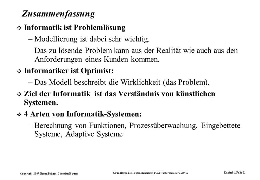 Copyright 2009 Bernd Brügge, Christian Herzog Grundlagen der Programmierung TUM Wintersemester 2009/10 Kapitel 1, Folie 22 Zusammenfassung Informatik ist Problemlösung –Modellierung ist dabei sehr wichtig.