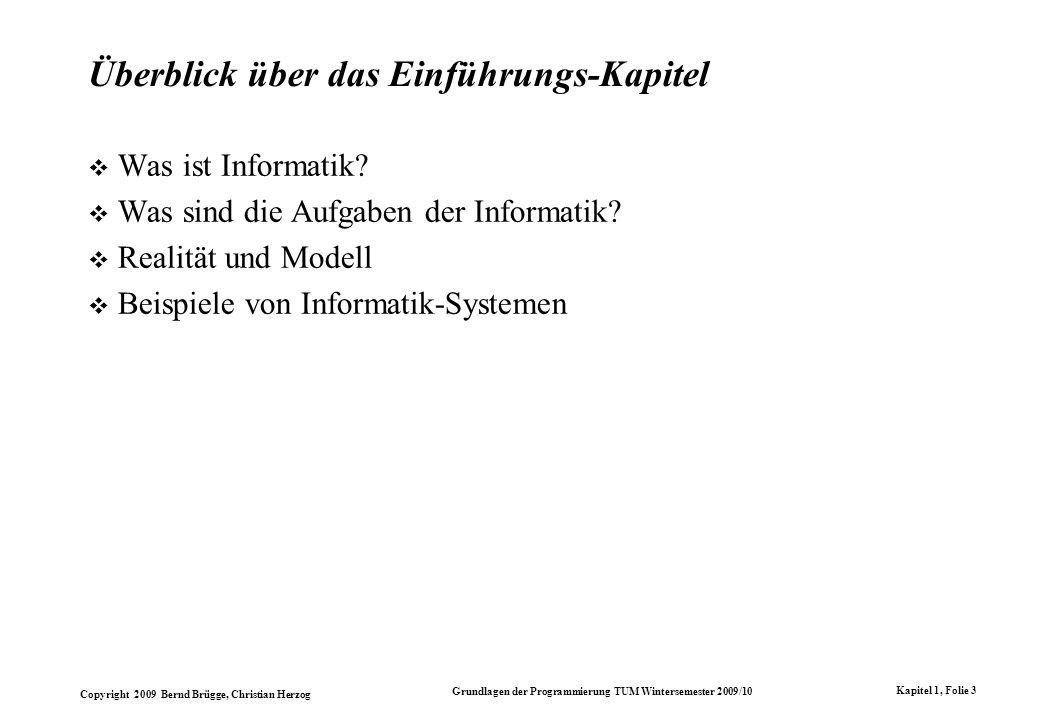 Copyright 2009 Bernd Brügge, Christian Herzog Grundlagen der Programmierung TUM Wintersemester 2009/10 Kapitel 1, Folie 3 Überblick über das Einführungs-Kapitel Was ist Informatik.